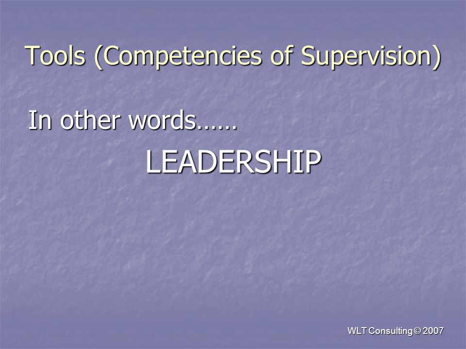 Tools (Competencies of Supervision) In other words…… LEADERSHIP WLT Consulting © 2007