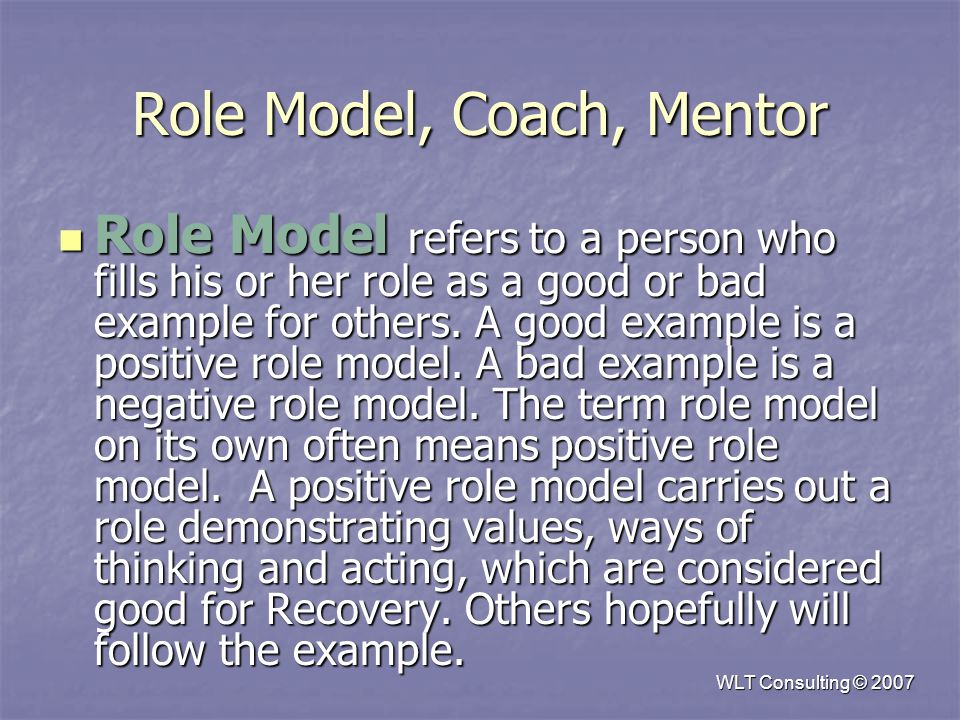 Role Model, Coach, Mentor Role Model refers to a person who fills his or her role as a good or bad example for others.
