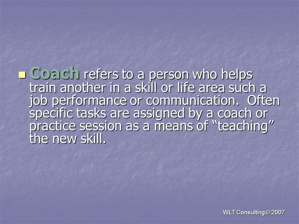 Coach refers to a person who helps train another in a skill or life area such a job performance or communication.