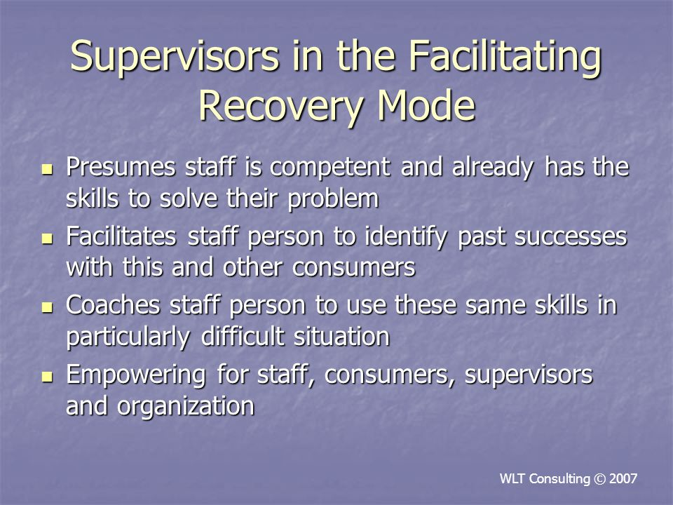 Supervisors in the Facilitating Recovery Mode Presumes staff is competent and already has the skills to solve their problem Presumes staff is competent and already has the skills to solve their problem Facilitates staff person to identify past successes with this and other consumers Facilitates staff person to identify past successes with this and other consumers Coaches staff person to use these same skills in particularly difficult situation Coaches staff person to use these same skills in particularly difficult situation Empowering for staff, consumers, supervisors and organization Empowering for staff, consumers, supervisors and organization WLT Consulting © 2007