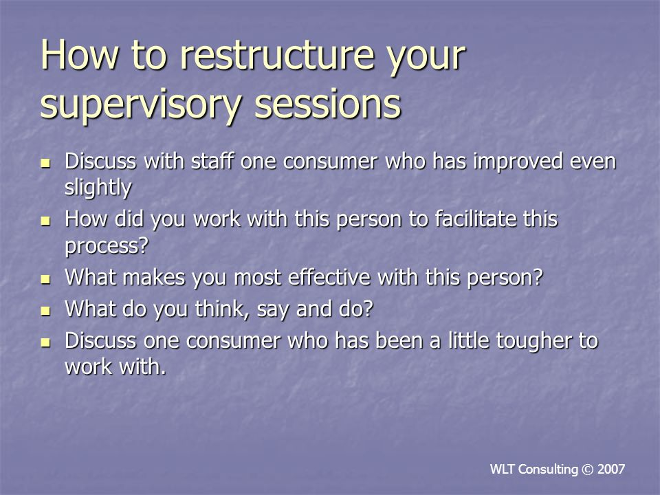 How to restructure your supervisory sessions Discuss with staff one consumer who has improved even slightly Discuss with staff one consumer who has improved even slightly How did you work with this person to facilitate this process.