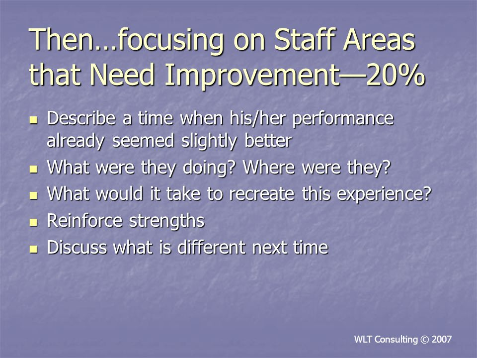 Then…focusing on Staff Areas that Need Improvement—20% Describe a time when his/her performance already seemed slightly better Describe a time when his/her performance already seemed slightly better What were they doing.