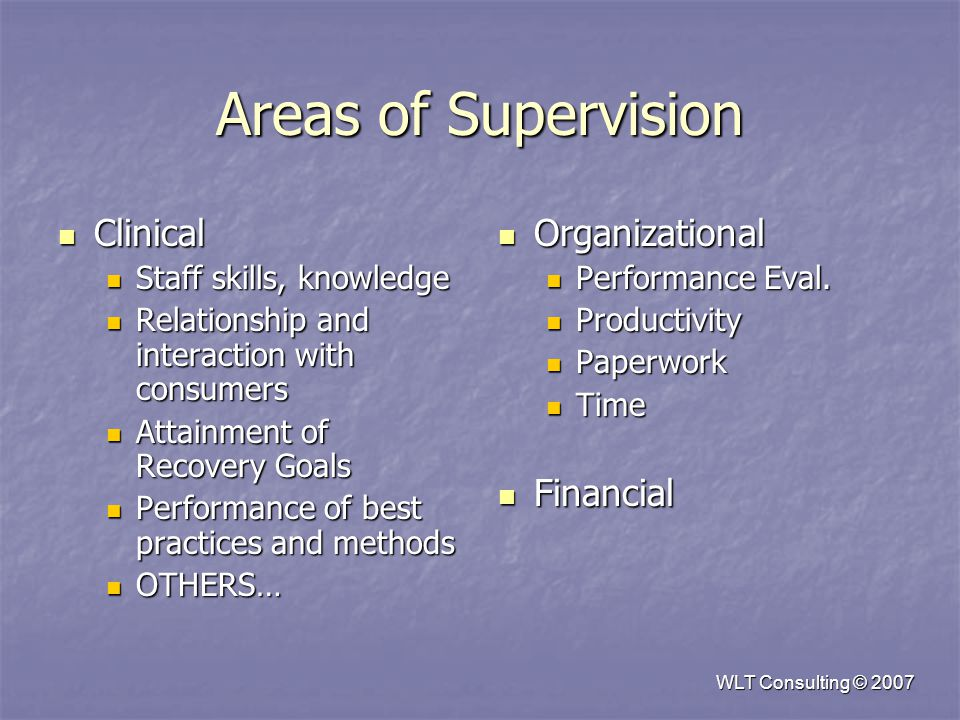 WLT Consulting © 2007 Areas of Supervision Clinical Clinical Staff skills, knowledge Staff skills, knowledge Relationship and interaction with consumers Relationship and interaction with consumers Attainment of Recovery Goals Attainment of Recovery Goals Performance of best practices and methods Performance of best practices and methods OTHERS… OTHERS… Organizational Organizational Performance Eval.