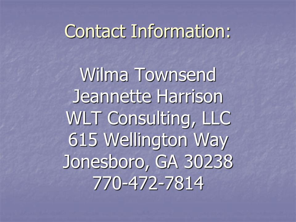 Contact Information: Wilma Townsend Jeannette Harrison WLT Consulting, LLC 615 Wellington Way Jonesboro, GA 30238 770-472-7814