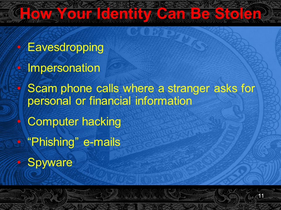 11 How Your Identity Can Be Stolen Eavesdropping Impersonation Scam phone calls where a stranger asks for personal or financial information Computer hacking Phishing e-mails Spyware