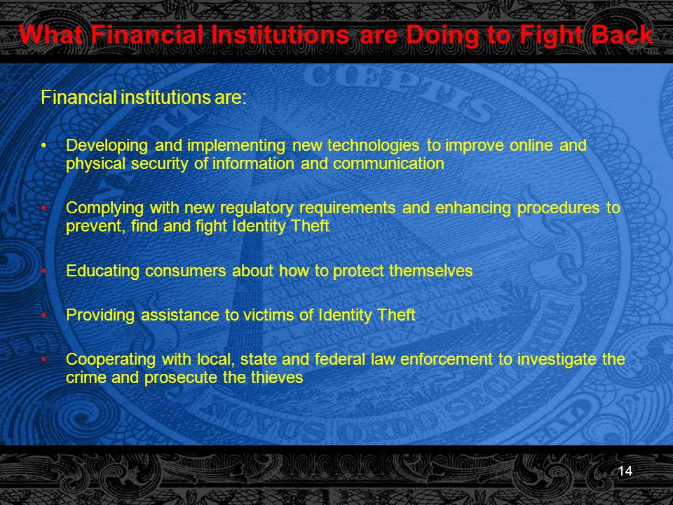 14 What Financial Institutions are Doing to Fight Back Financial institutions are: Developing and implementing new technologies to improve online and physical security of information and communication Complying with new regulatory requirements and enhancing procedures to prevent, find and fight Identity Theft Educating consumers about how to protect themselves Providing assistance to victims of Identity Theft Cooperating with local, state and federal law enforcement to investigate the crime and prosecute the thieves