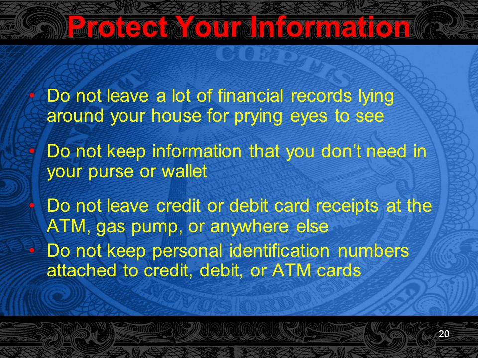 20 Protect Your Information Do not leave a lot of financial records lying around your house for prying eyes to see Do not keep information that you don't need in your purse or wallet Do not leave credit or debit card receipts at the ATM, gas pump, or anywhere else Do not keep personal identification numbers attached to credit, debit, or ATM cards