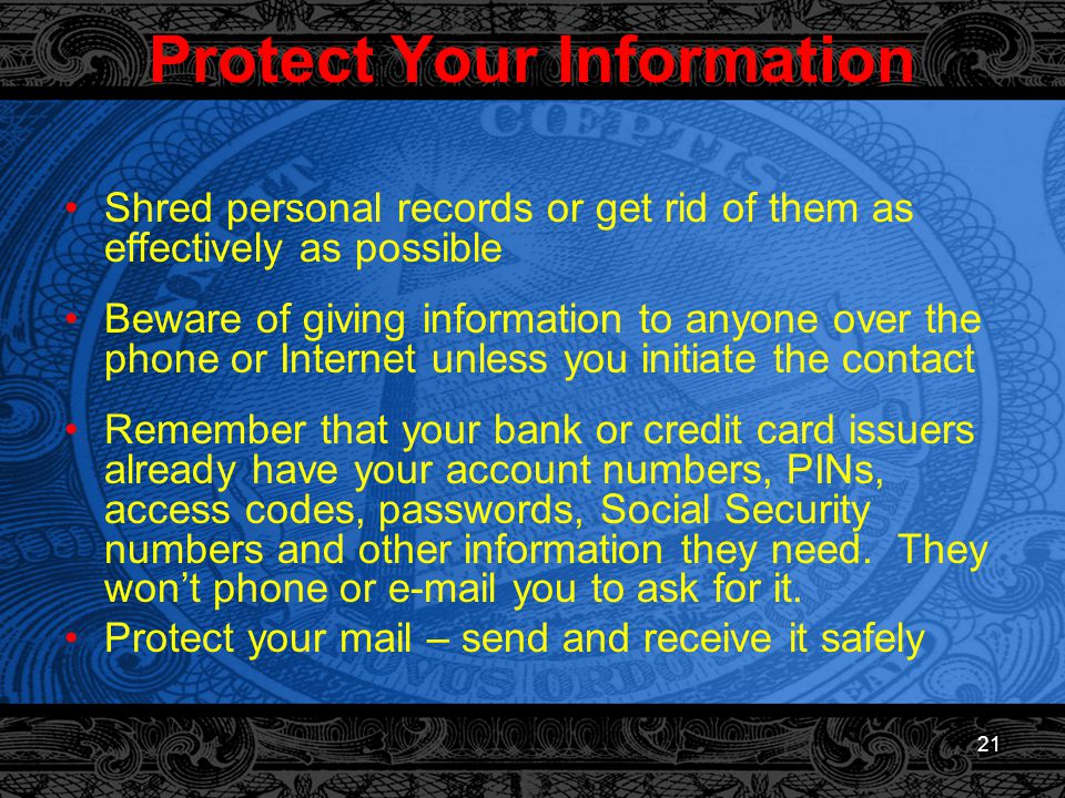 21 Protect Your Information Shred personal records or get rid of them as effectively as possible Beware of giving information to anyone over the phone or Internet unless you initiate the contact Remember that your bank or credit card issuers already have your account numbers, PINs, access codes, passwords, Social Security numbers and other information they need.
