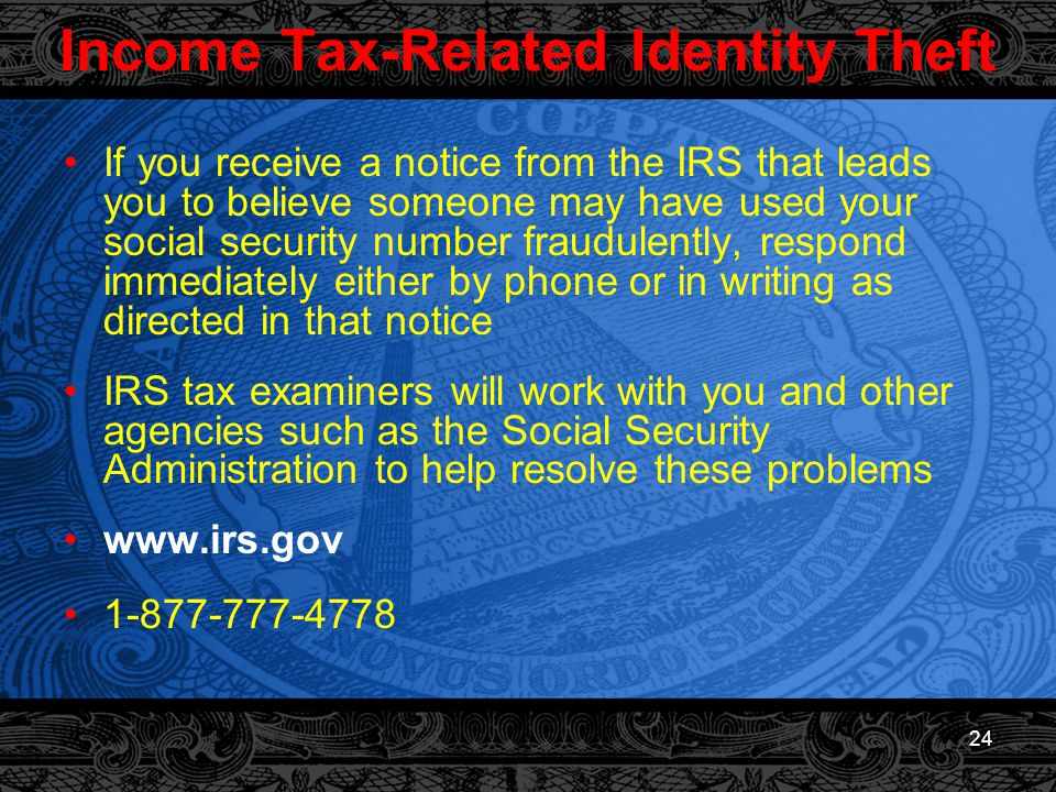 24 Income Tax-Related Identity Theft If you receive a notice from the IRS that leads you to believe someone may have used your social security number fraudulently, respond immediately either by phone or in writing as directed in that notice IRS tax examiners will work with you and other agencies such as the Social Security Administration to help resolve these problems www.irs.gov 1-877-777-4778