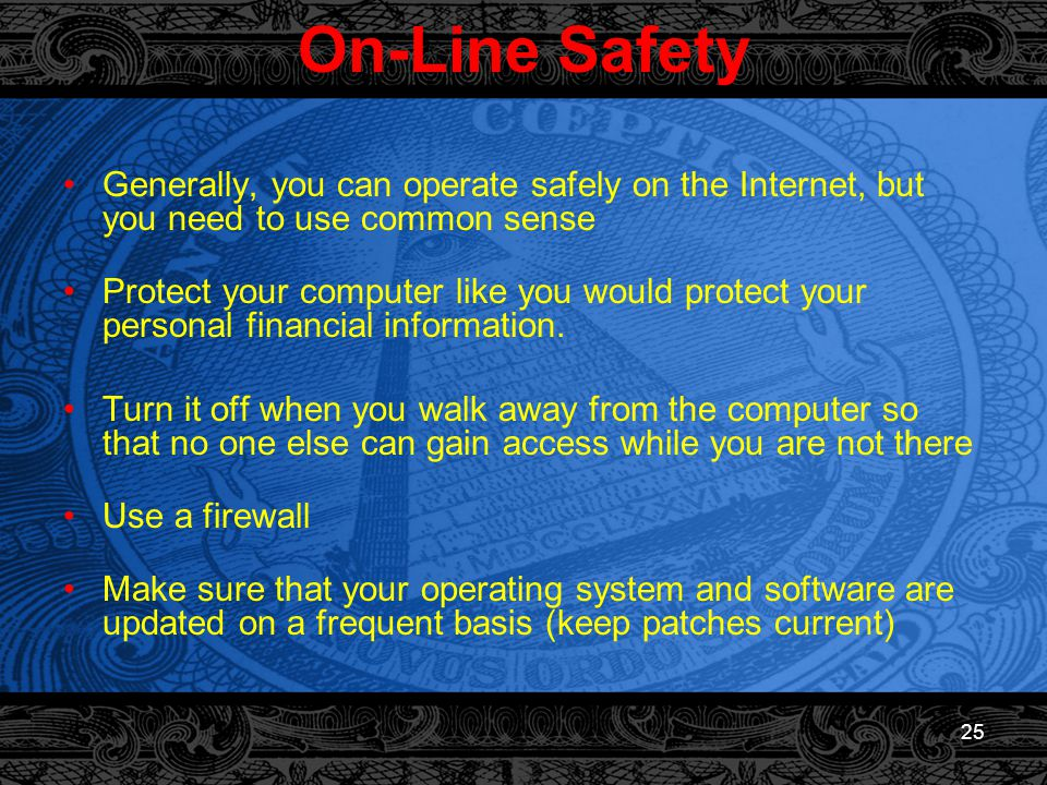 25 On-Line Safety Generally, you can operate safely on the Internet, but you need to use common sense Protect your computer like you would protect your personal financial information.
