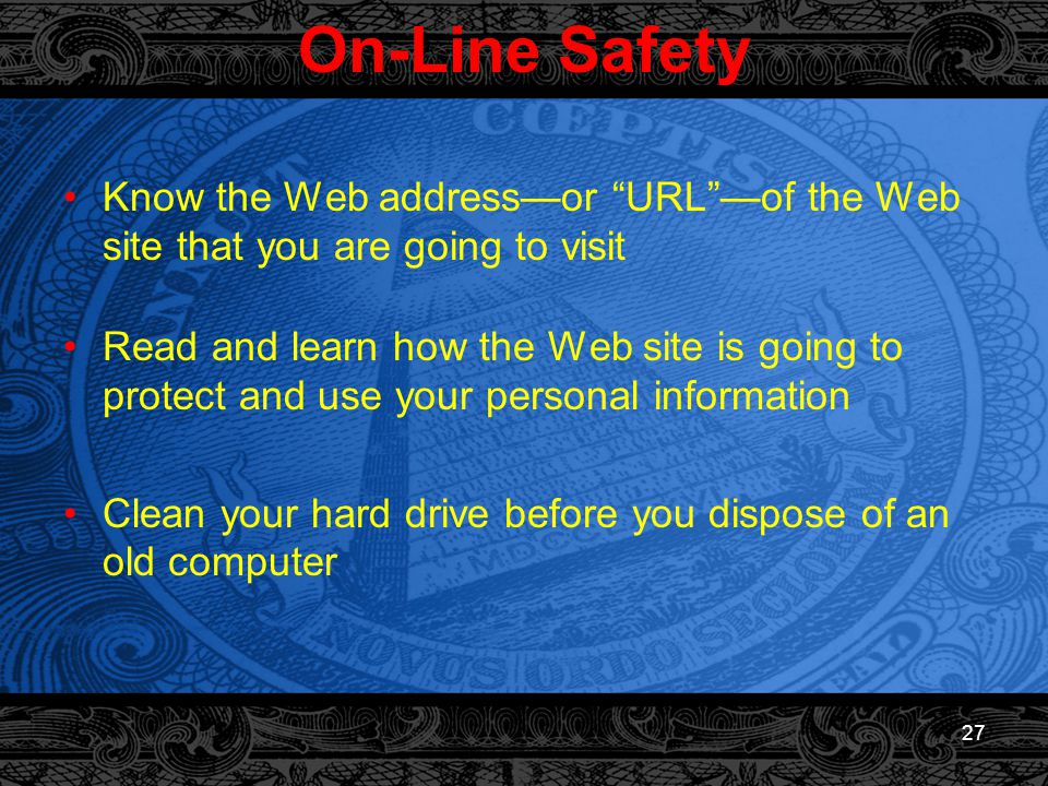 27 On-Line Safety Know the Web address—or URL —of the Web site that you are going to visit Read and learn how the Web site is going to protect and use your personal information Clean your hard drive before you dispose of an old computer