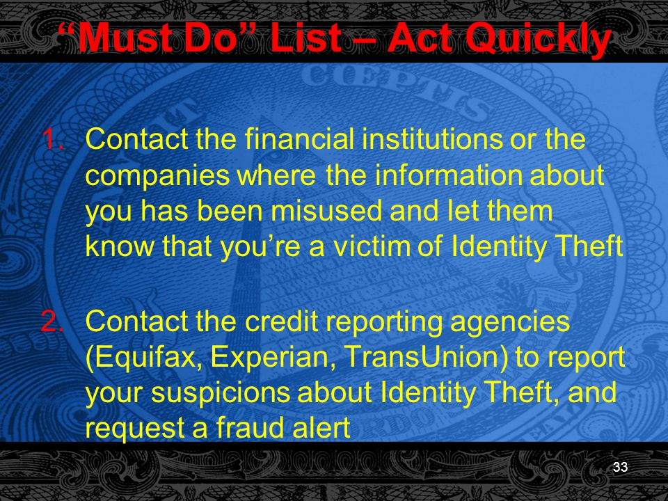 33 Must Do List – Act Quickly 1.Contact the financial institutions or the companies where the information about you has been misused and let them know that you're a victim of Identity Theft 2.Contact the credit reporting agencies (Equifax, Experian, TransUnion) to report your suspicions about Identity Theft, and request a fraud alert