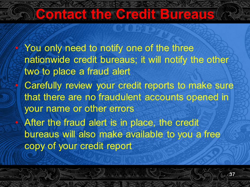 37 Contact the Credit Bureaus You only need to notify one of the three nationwide credit bureaus; it will notify the other two to place a fraud alert Carefully review your credit reports to make sure that there are no fraudulent accounts opened in your name or other errors After the fraud alert is in place, the credit bureaus will also make available to you a free copy of your credit report