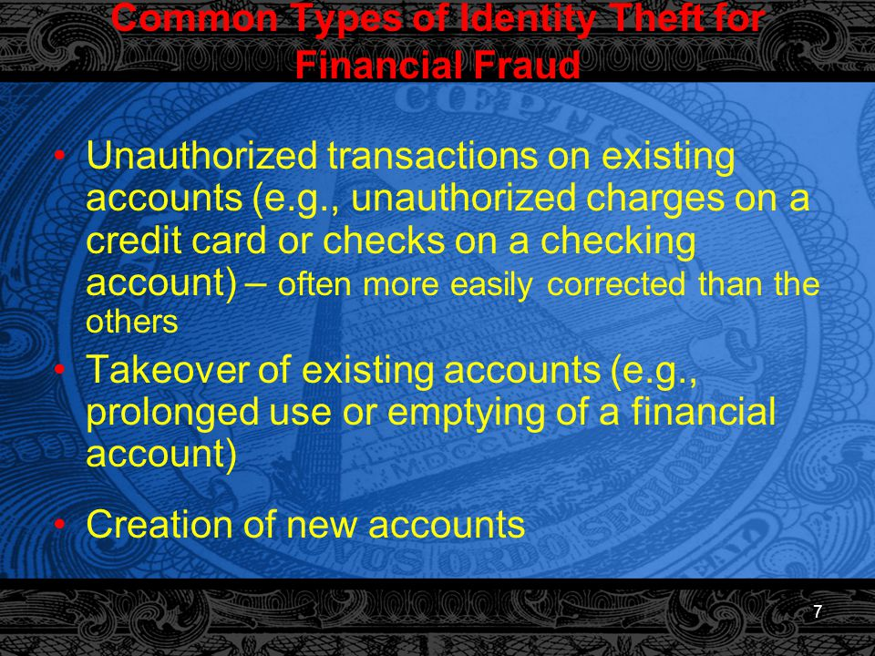 7 Common Types of Identity Theft for Financial Fraud Unauthorized transactions on existing accounts (e.g., unauthorized charges on a credit card or checks on a checking account) – often more easily corrected than the others Takeover of existing accounts (e.g., prolonged use or emptying of a financial account) Creation of new accounts