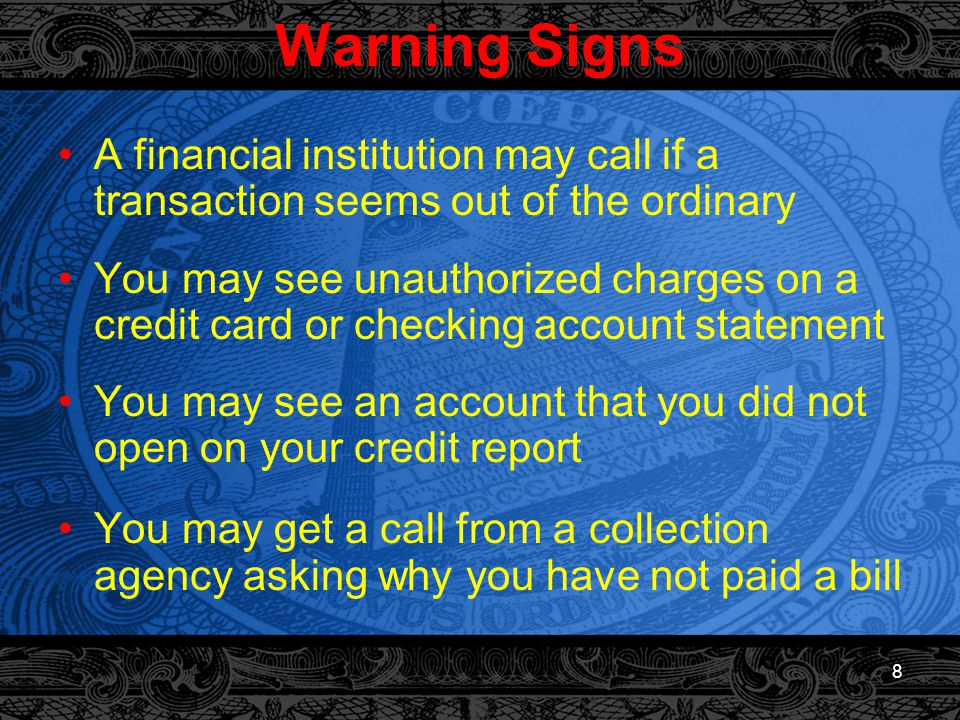 8 Warning Signs A financial institution may call if a transaction seems out of the ordinary You may see unauthorized charges on a credit card or checking account statement You may see an account that you did not open on your credit report You may get a call from a collection agency asking why you have not paid a bill