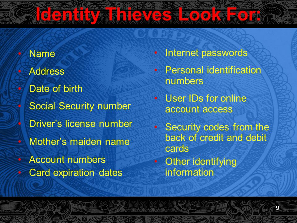 9 Identity Thieves Look For: Name Address Date of birth Social Security number Driver's license number Mother's maiden name Account numbers Card expiration dates Internet passwords Personal identification numbers User IDs for online account access Security codes from the back of credit and debit cards Other identifying information