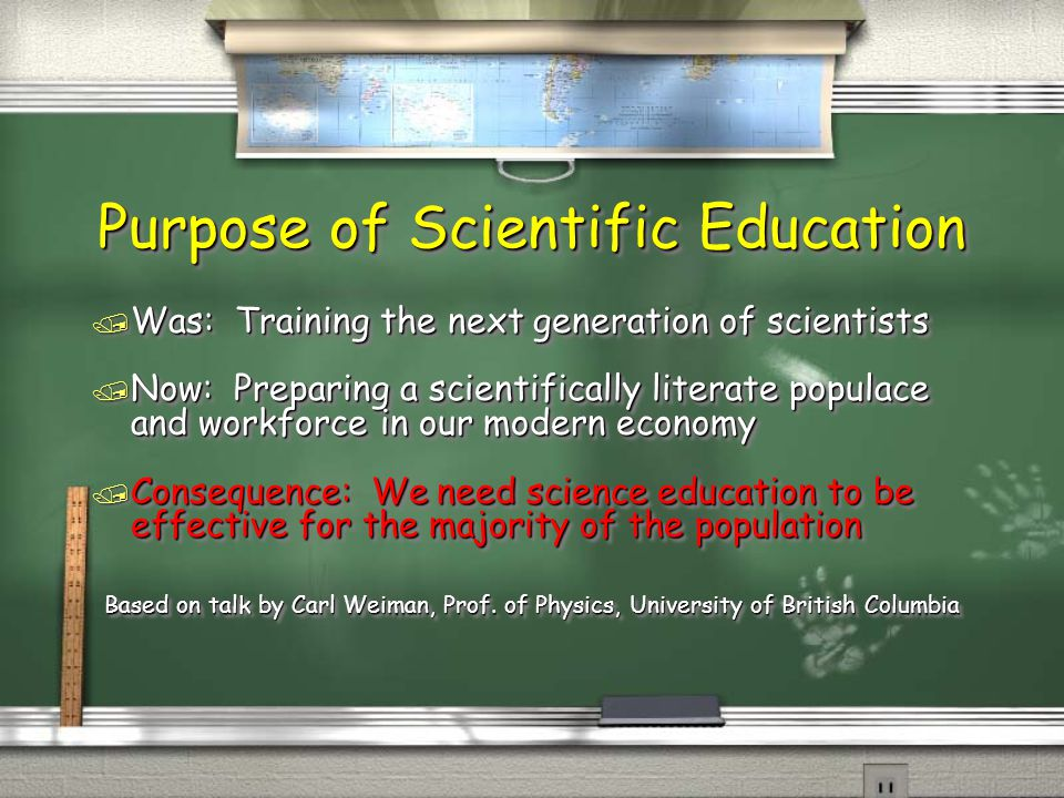 Purpose of Scientific Education / Was: Training the next generation of scientists / Now: Preparing a scientifically literate populace and workforce in our modern economy / Consequence: We need science education to be effective for the majority of the population Based on talk by Carl Weiman, Prof.