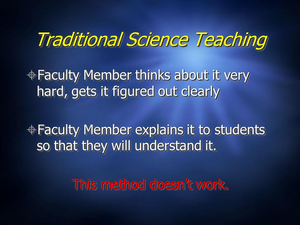 Traditional Science Teaching  Faculty Member thinks about it very hard, gets it figured out clearly  Faculty Member explains it to students so that they will understand it.