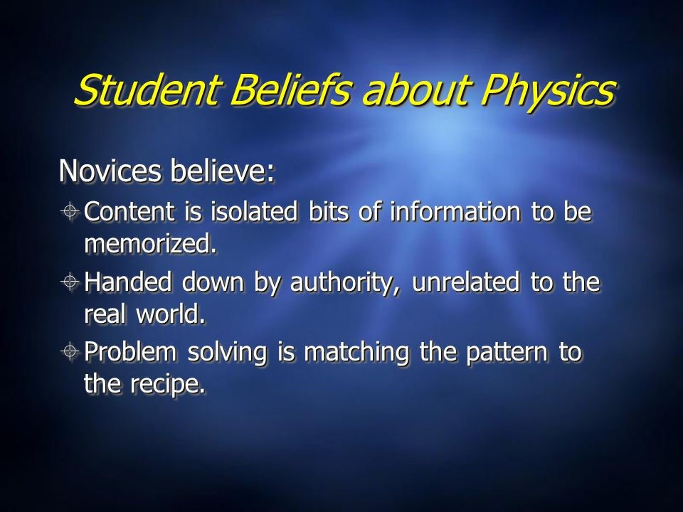Student Beliefs about Physics Novices believe:  Content is isolated bits of information to be memorized.