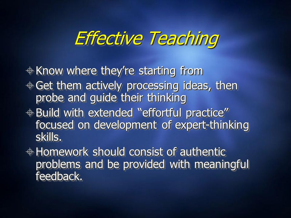 Effective Teaching  Know where they're starting from  Get them actively processing ideas, then probe and guide their thinking  Build with extended effortful practice focused on development of expert-thinking skills.