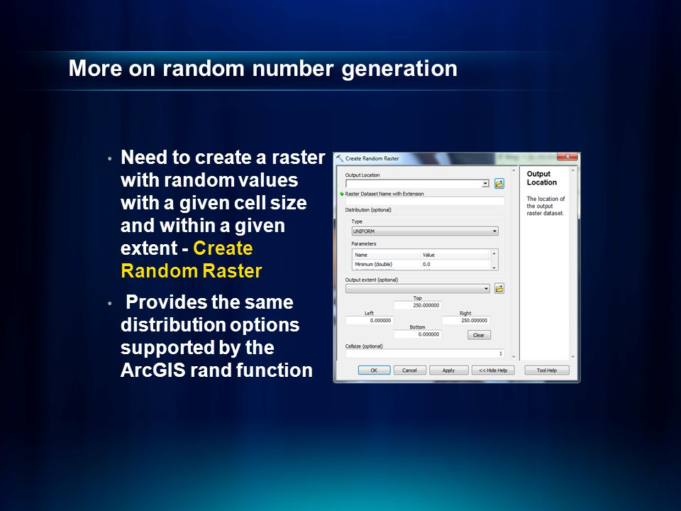 More on random number generation Need to create a raster with random values with a given cell size and within a given extent - Create Random Raster Provides the same distribution options supported by the ArcGIS rand function