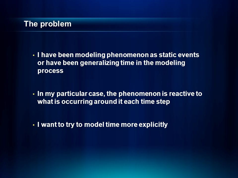The problem I have been modeling phenomenon as static events or have been generalizing time in the modeling process In my particular case, the phenome
