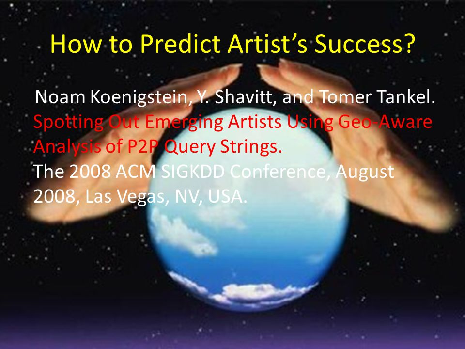 How to Predict Artist's Success? Noam Koenigstein, Y. Shavitt, and Tomer Tankel. Spotting Out Emerging Artists Using Geo-Aware Analysis of P2P Query S