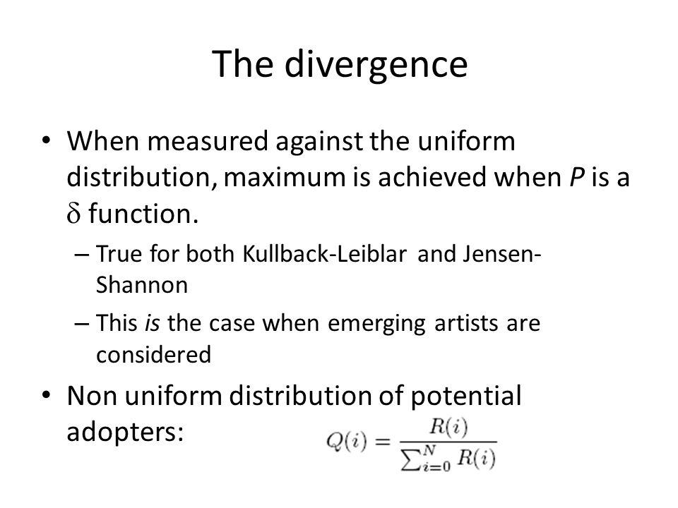 The divergence When measured against the uniform distribution, maximum is achieved when P is a  function. – True for both Kullback-Leiblar and Jensen