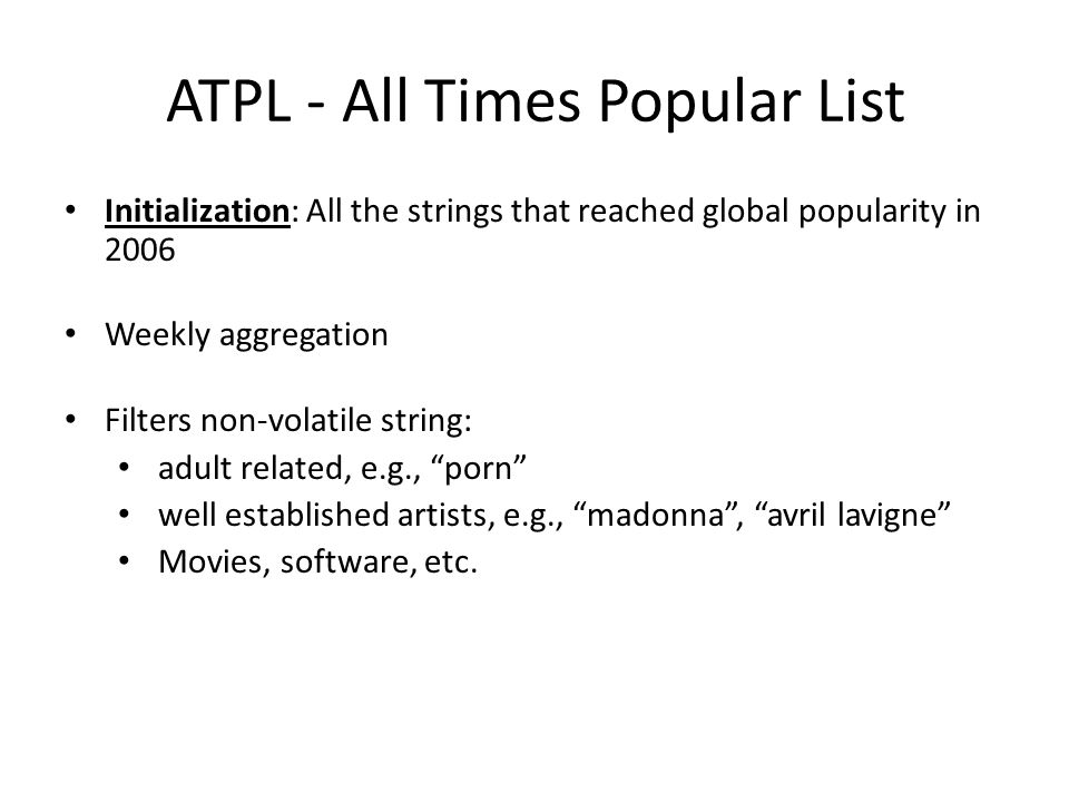 ATPL - All Times Popular List Initialization: All the strings that reached global popularity in 2006 Weekly aggregation Filters non-volatile string: a