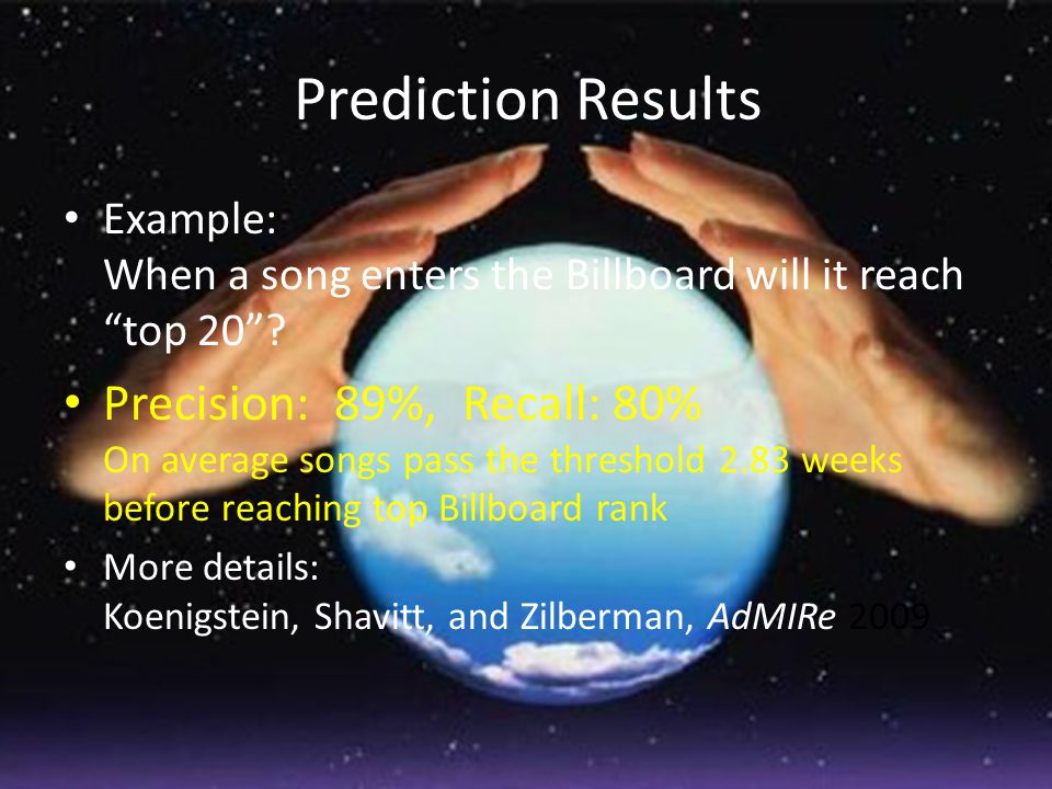 """Prediction Results Example: When a song enters the Billboard will it reach """"top 20""""? Precision: 89%, Recall: 80% On average songs pass the threshold 2"""