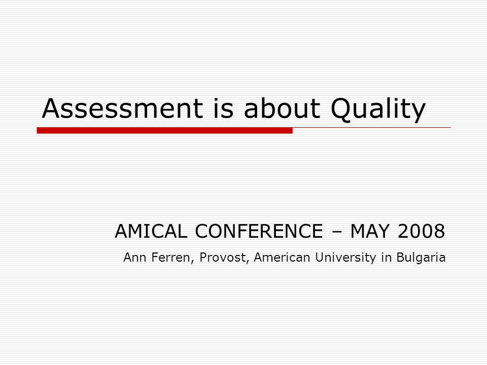 Assessment is about Quality AMICAL CONFERENCE – MAY 2008 Ann Ferren, Provost, American University in Bulgaria