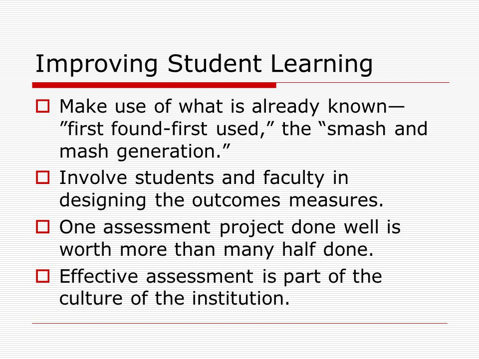 Improving Student Learning  Make use of what is already known— first found-first used, the smash and mash generation.  Involve students and faculty in designing the outcomes measures.