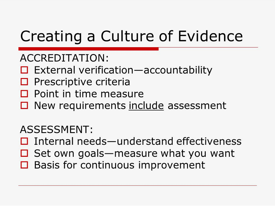 Creating a Culture of Evidence ACCREDITATION:  External verification—accountability  Prescriptive criteria  Point in time measure  New requirements include assessment ASSESSMENT:  Internal needs—understand effectiveness  Set own goals—measure what you want  Basis for continuous improvement