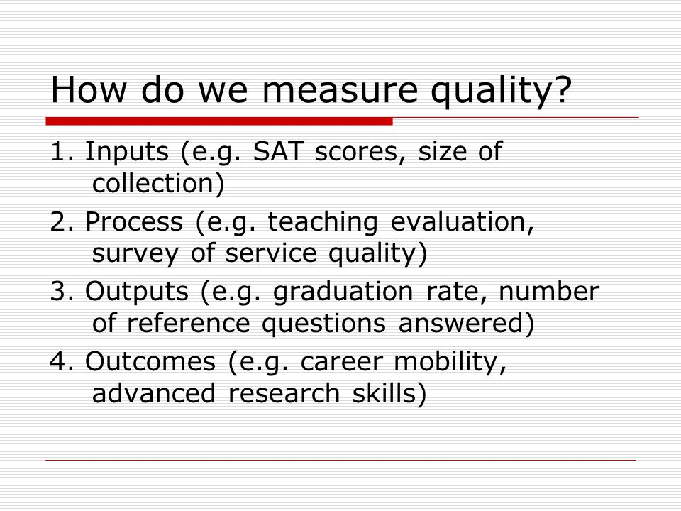 How do we measure quality? 1. Inputs (e.g. SAT scores, size of collection) 2. Process (e.g. teaching evaluation, survey of service quality) 3. Outputs