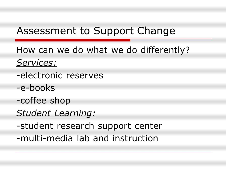Assessment to Support Change How can we do what we do differently? Services: -electronic reserves -e-books -coffee shop Student Learning: -student res