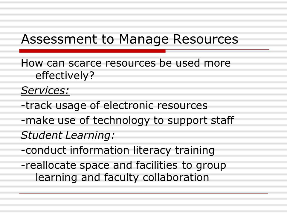 Assessment to Manage Resources How can scarce resources be used more effectively.