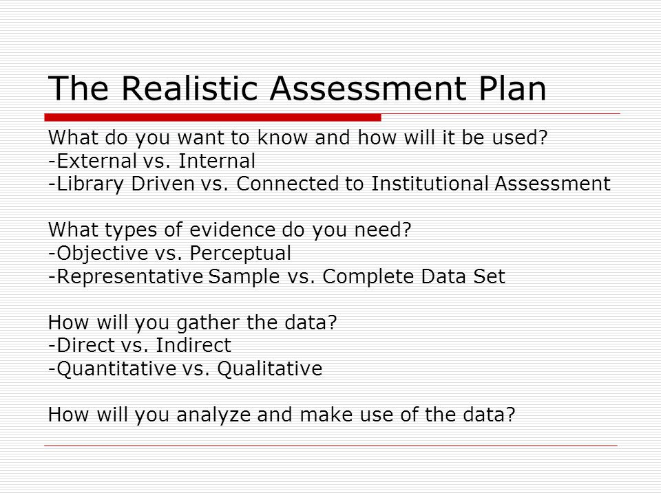 The Realistic Assessment Plan What do you want to know and how will it be used? -External vs. Internal -Library Driven vs. Connected to Institutional