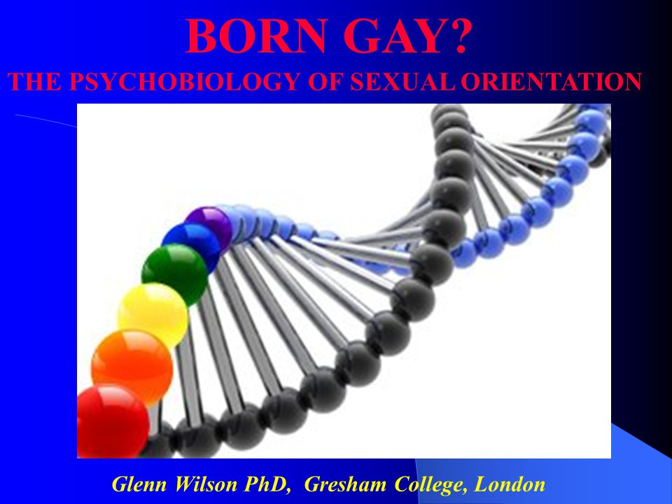 Glenn Wilson PhD, Gresham College, London BORN GAY? THE PSYCHOBIOLOGY OF SEXUAL ORIENTATION