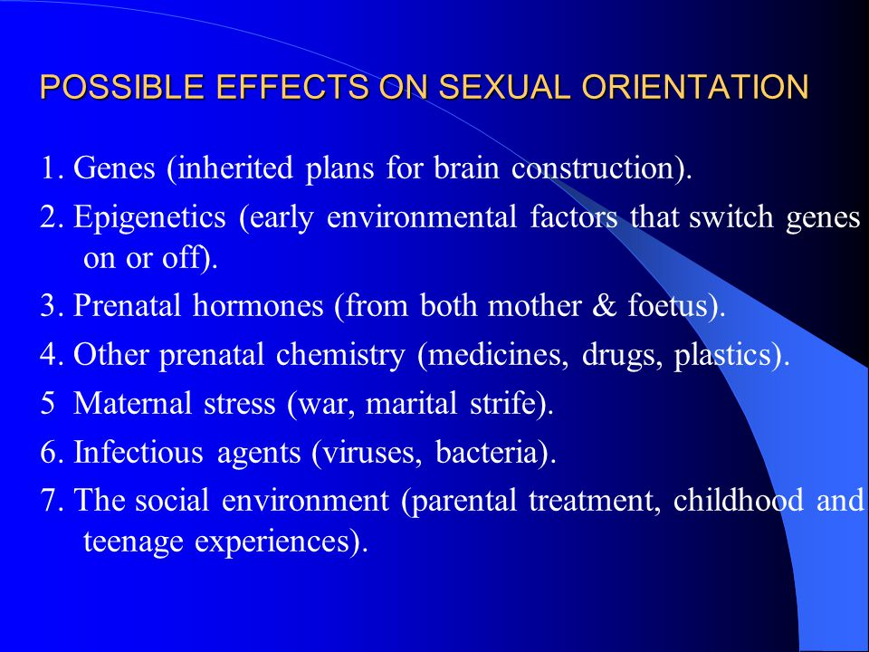POSSIBLE EFFECTS ON SEXUAL ORIENTATION 1. Genes (inherited plans for brain construction). 2. Epigenetics (early environmental factors that switch gene