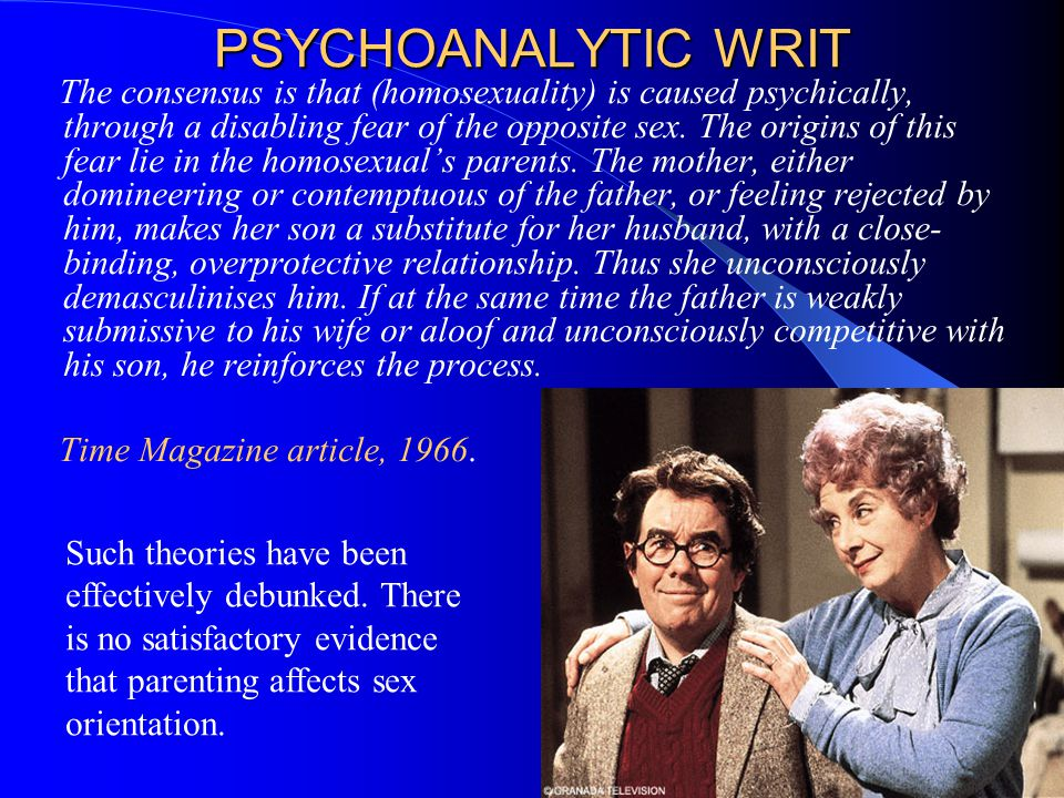 PSYCHOANALYTIC WRIT The consensus is that (homosexuality) is caused psychically, through a disabling fear of the opposite sex. The origins of this fea