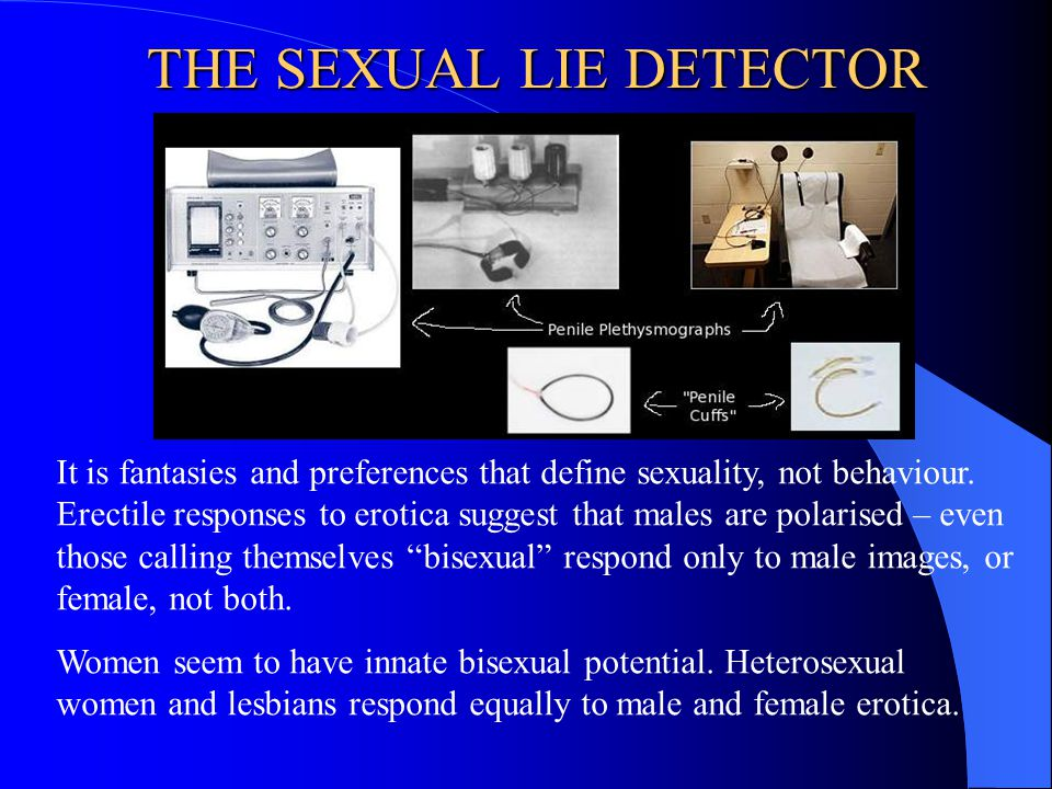 THE SEXUAL LIE DETECTOR It is fantasies and preferences that define sexuality, not behaviour. Erectile responses to erotica suggest that males are pol