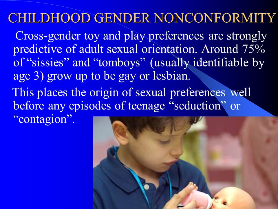 "CHILDHOOD GENDER NONCONFORMITY Cross-gender toy and play preferences are strongly predictive of adult sexual orientation. Around 75% of ""sissies"" and"