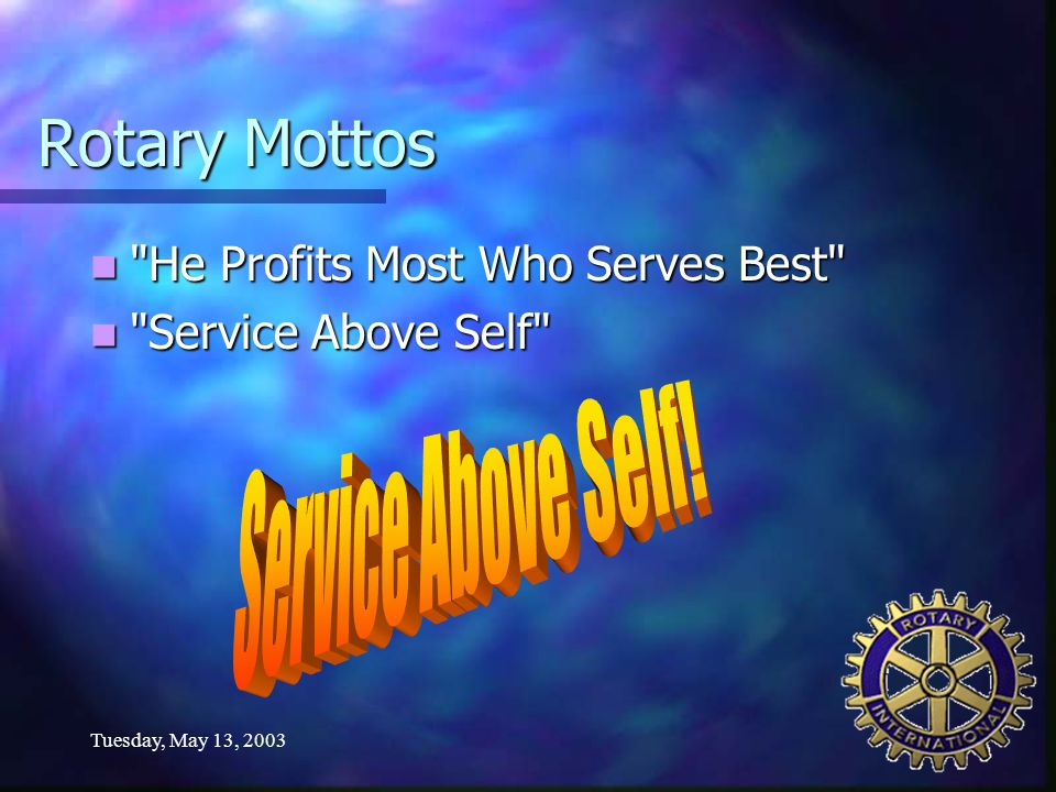 Tuesday, May 13, 2003 Rotary Mottos He Profits Most Who Serves Best He Profits Most Who Serves Best Service Above Self Service Above Self