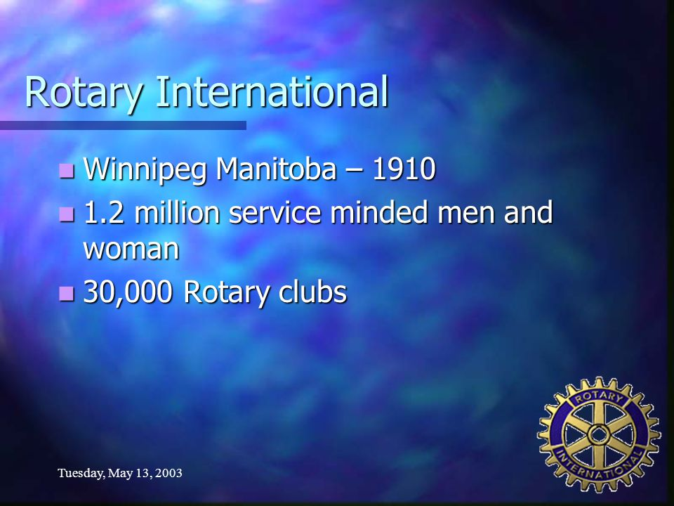 Tuesday, May 13, 2003 Rotary International Winnipeg Manitoba – 1910 Winnipeg Manitoba – 1910 1.2 million service minded men and woman 1.2 million service minded men and woman 30,000 Rotary clubs 30,000 Rotary clubs