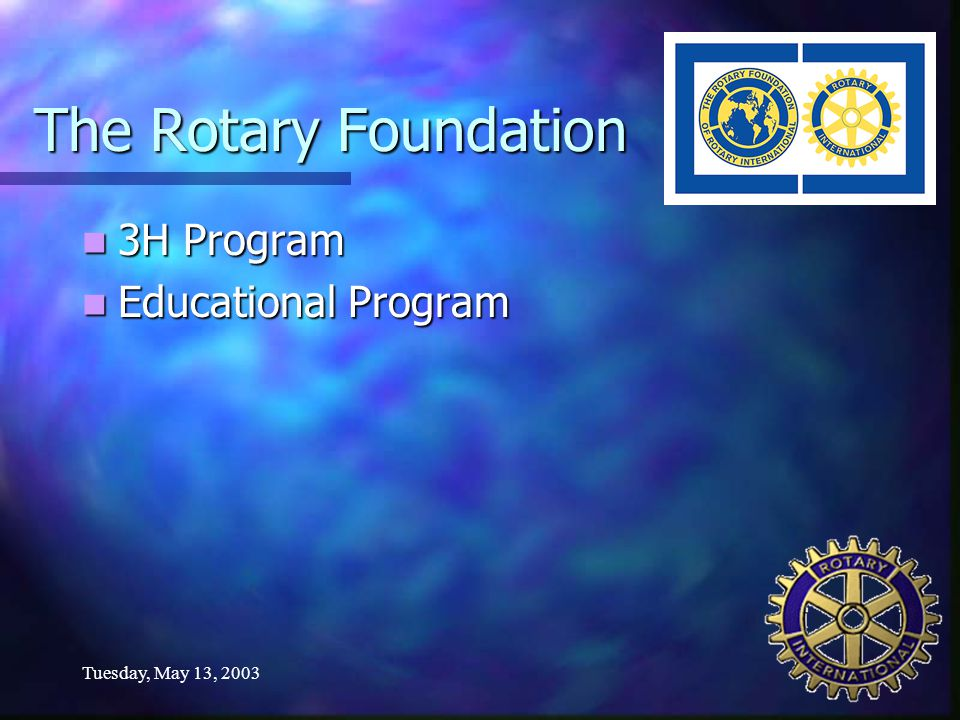 Tuesday, May 13, 2003 The Rotary Foundation 3H Program 3H Program Educational Program Educational Program