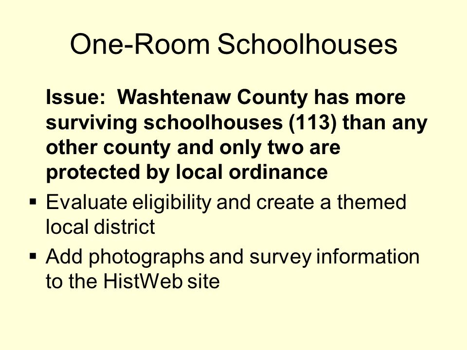 One-Room Schoolhouses Issue: Washtenaw County has more surviving schoolhouses (113) than any other county and only two are protected by local ordinance  Evaluate eligibility and create a themed local district  Add photographs and survey information to the HistWeb site