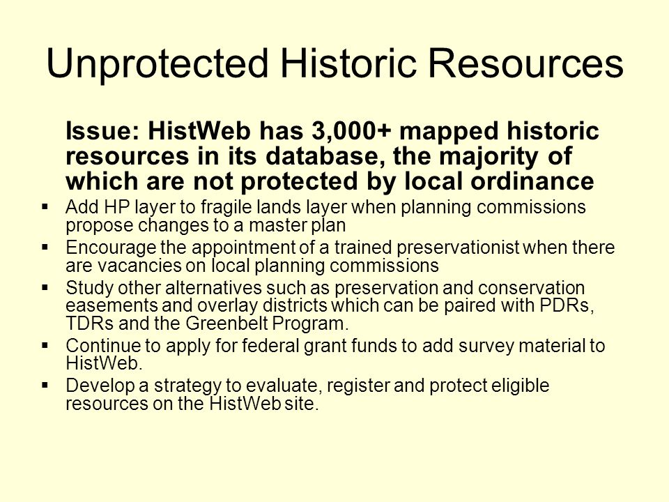Unprotected Historic Resources Issue: HistWeb has 3,000+ mapped historic resources in its database, the majority of which are not protected by local ordinance  Add HP layer to fragile lands layer when planning commissions propose changes to a master plan  Encourage the appointment of a trained preservationist when there are vacancies on local planning commissions  Study other alternatives such as preservation and conservation easements and overlay districts which can be paired with PDRs, TDRs and the Greenbelt Program.