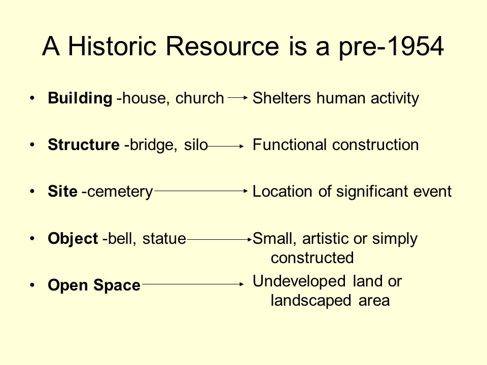 A Historic Resource is a pre-1954 Building -house, church Structure -bridge, silo Site -cemetery Object -bell, statue Open Space Shelters human activity Functional construction Location of significant event Small, artistic or simply constructed Undeveloped land or landscaped area