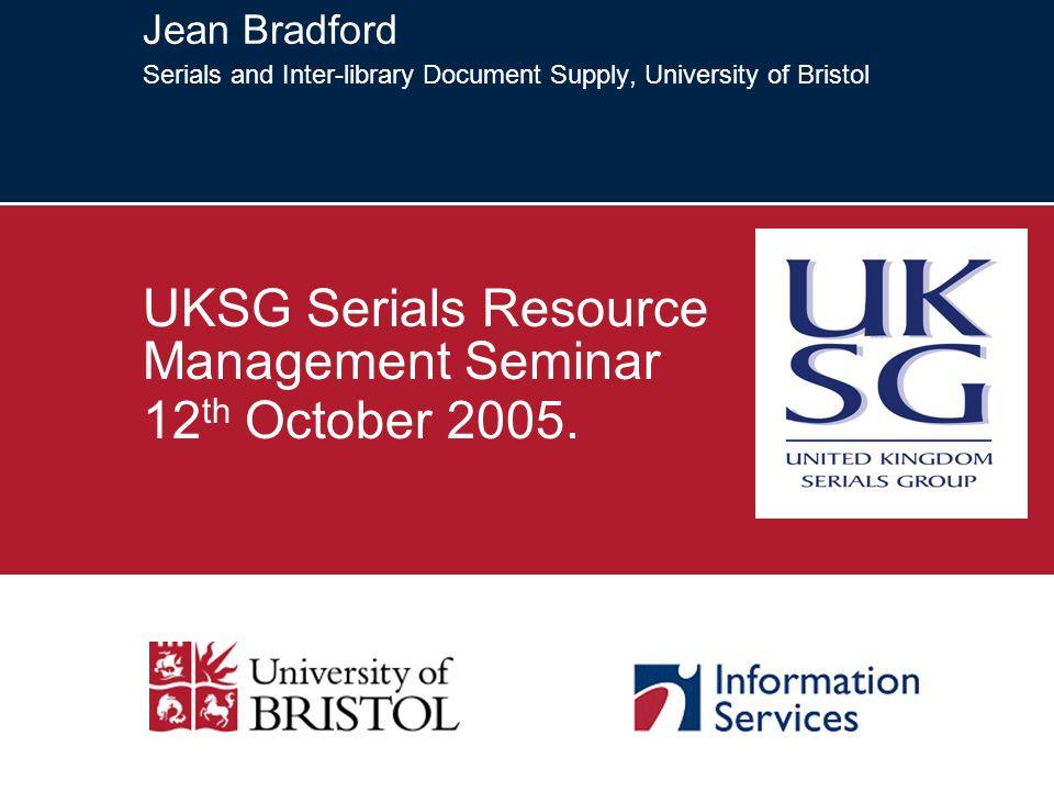 Jean Bradford Serials and Inter-library Document Supply, University of Bristol UKSG Serials Resource Management Seminar 12 th October 2005.