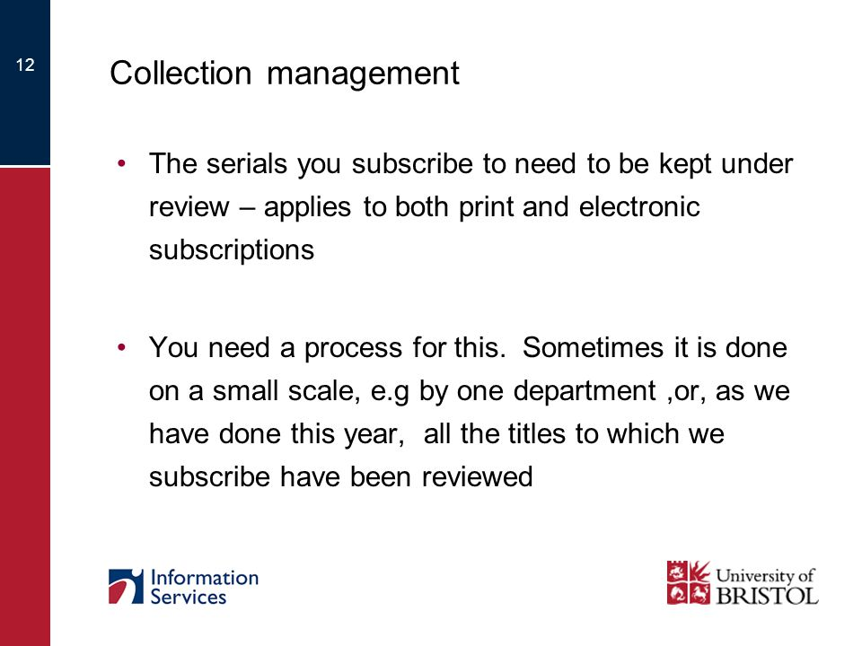 12 Collection management The serials you subscribe to need to be kept under review – applies to both print and electronic subscriptions You need a process for this.